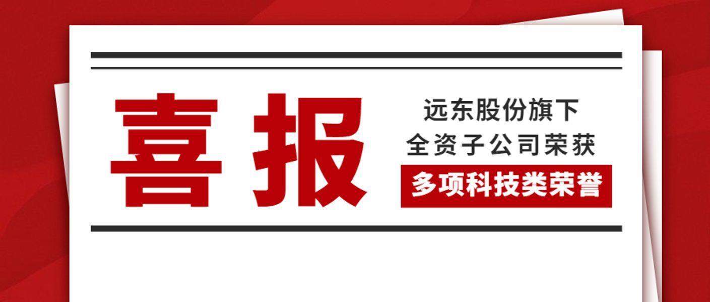 喜报!远东股份旗下全资子公司荣获多项科技类荣誉