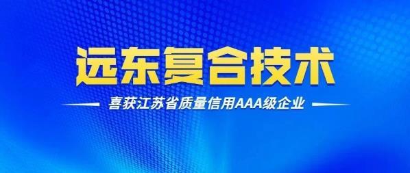 厉害了!远东复合技术喜获江苏省质量信用AAA级企业