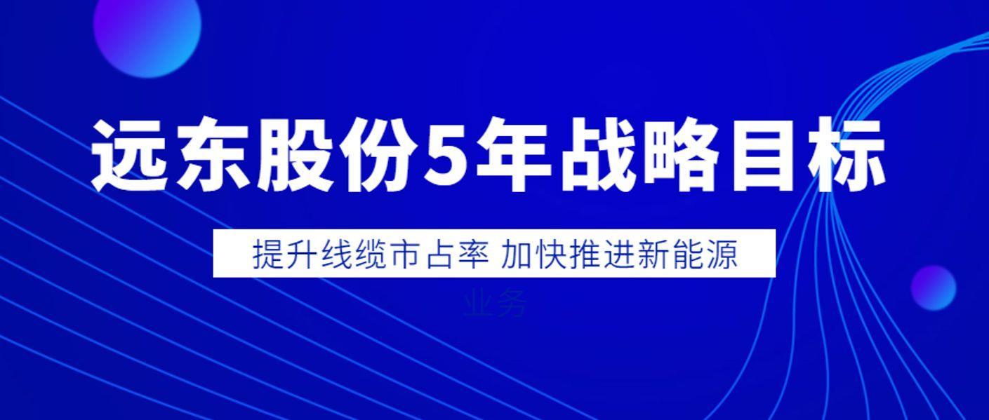 远东股份5年战略目标:提升线缆市占率 加快推进新能源业务